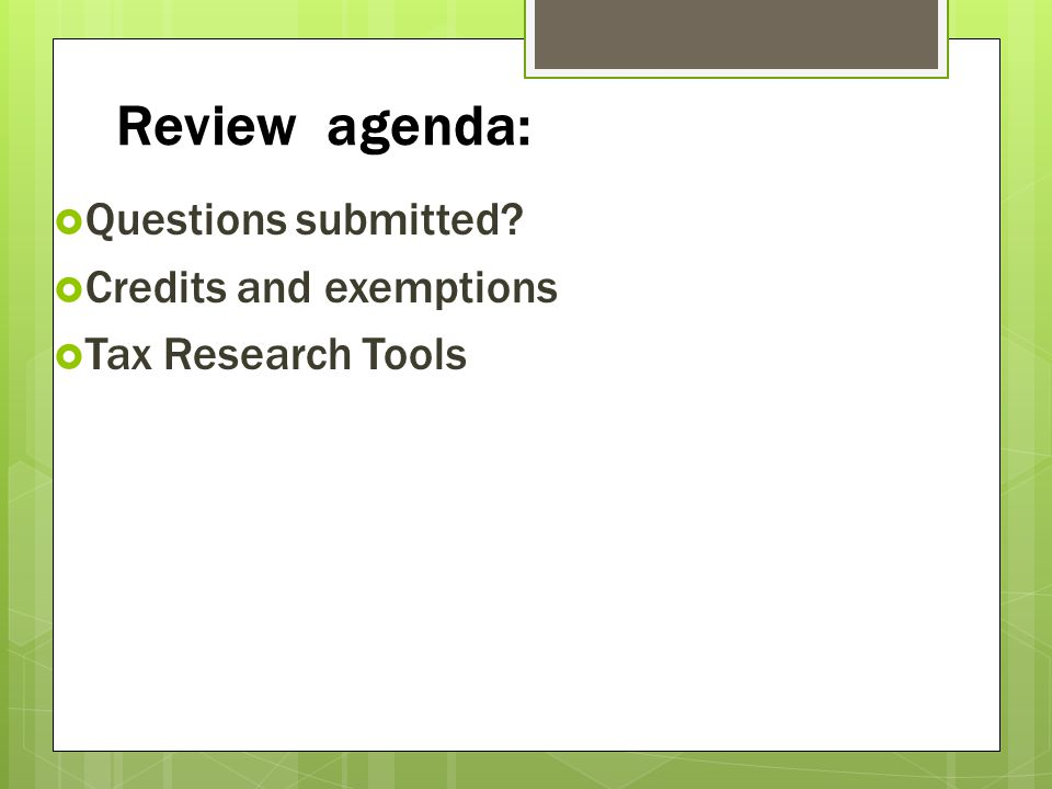 Review agenda: Questions submitted? Credits and exemptions Tax Research Tools