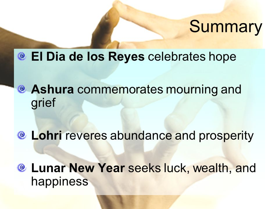 Summary El Dia de los Reyes celebrates hope Ashura commemorates mourning and grief Lohri reveres abundance and prosperity Lunar New Year seeks luck, wealth, and happiness