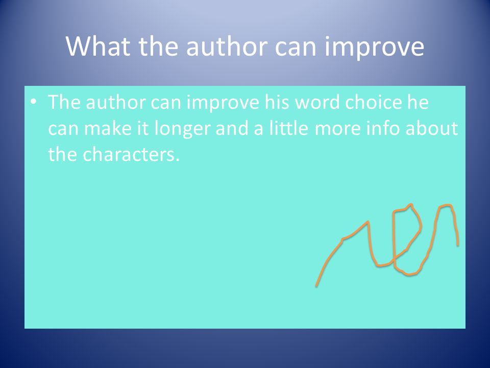 What the author can improve The author can improve his word choice he can make it longer and a little more info about the characters.