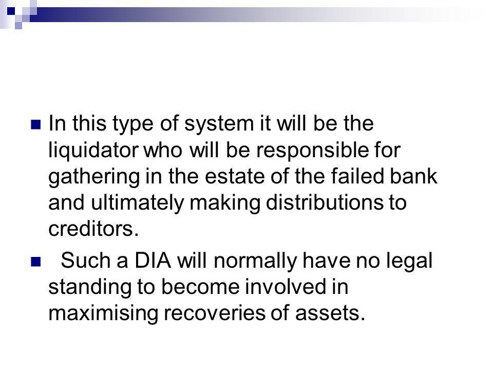 In this type of system it will be the liquidator who will be responsible for gathering in the estate of the failed bank and ultimately making distribu