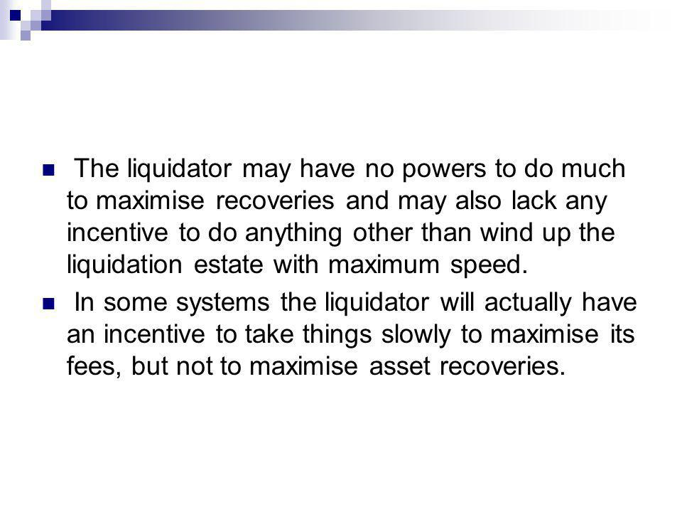 The liquidator may have no powers to do much to maximise recoveries and may also lack any incentive to do anything other than wind up the liquidation estate with maximum speed.
