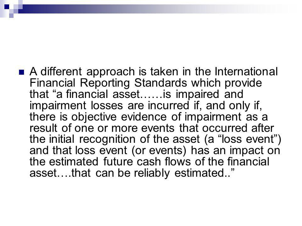A different approach is taken in the International Financial Reporting Standards which provide that a financial asset……is impaired and impairment loss