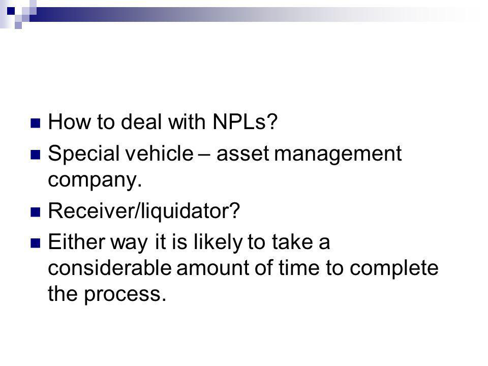 How to deal with NPLs? Special vehicle – asset management company. Receiver/liquidator? Either way it is likely to take a considerable amount of time