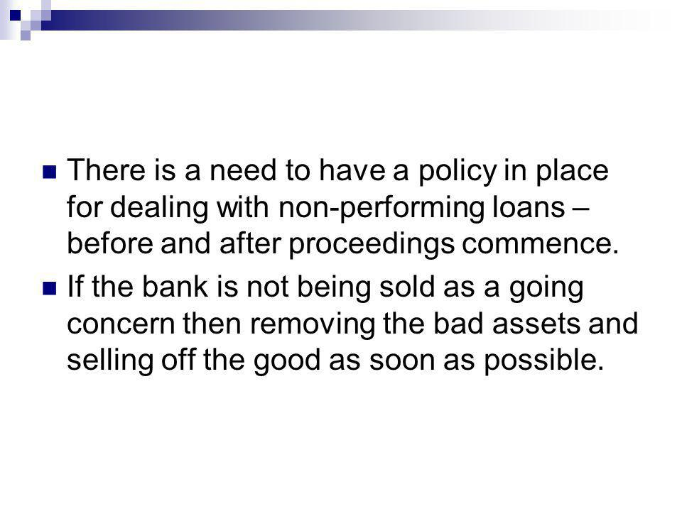 There is a need to have a policy in place for dealing with non-performing loans – before and after proceedings commence. If the bank is not being sold