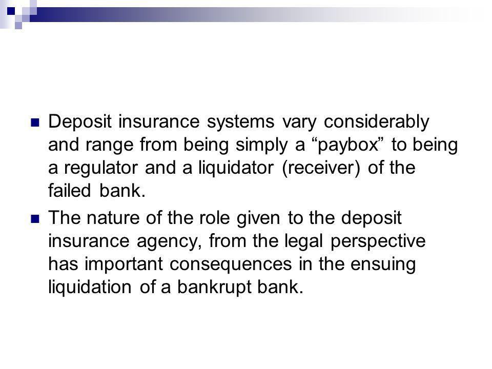 Deposit insurance systems vary considerably and range from being simply a paybox to being a regulator and a liquidator (receiver) of the failed bank.