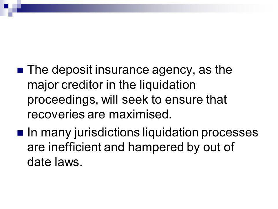 The deposit insurance agency, as the major creditor in the liquidation proceedings, will seek to ensure that recoveries are maximised. In many jurisdi