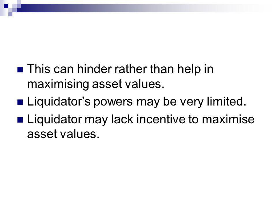 This can hinder rather than help in maximising asset values. Liquidators powers may be very limited. Liquidator may lack incentive to maximise asset v
