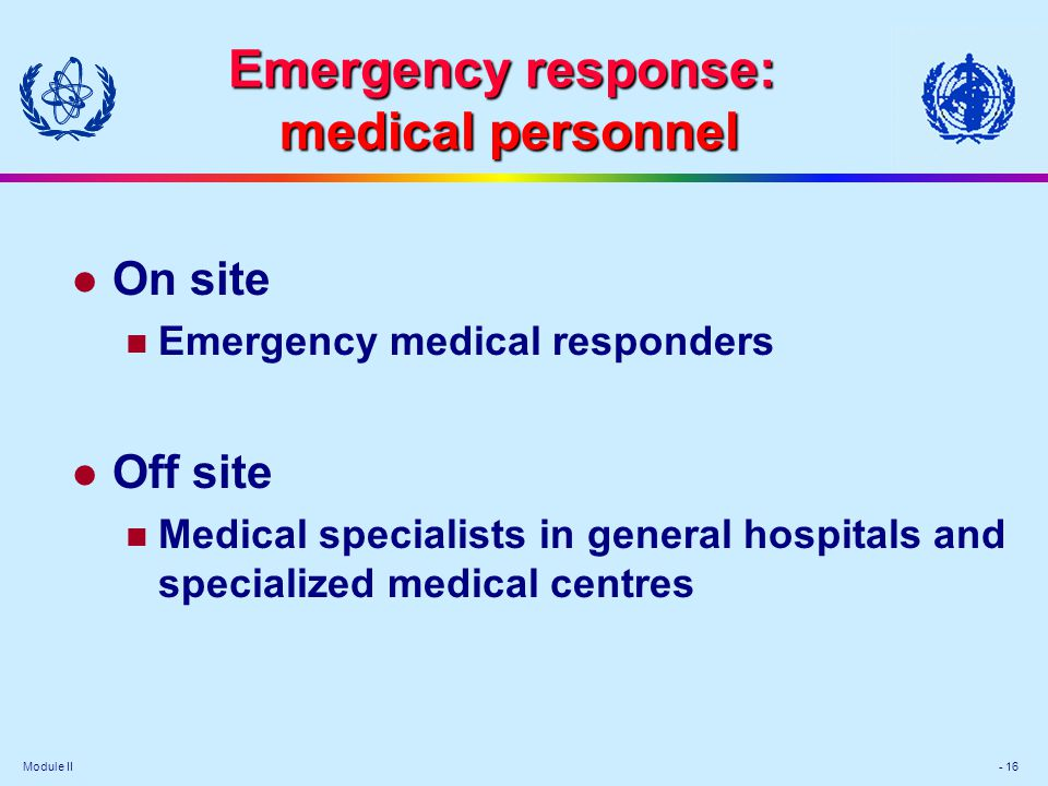 Module II - 16 Emergency response: medical personnel l On site Emergency medical responders l Off site Medical specialists in general hospitals and sp