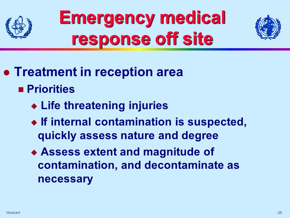 Module II - 26 Emergency medical response off site l Treatment in reception area Priorities Life threatening injuries If internal contamination is sus