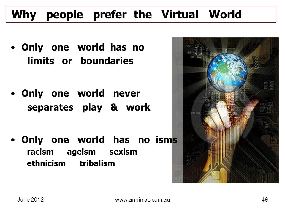 June 2012www.annimac.com.au49 Only one world has no limits or boundaries Only one world never separates play & work Only one world has no isms racism