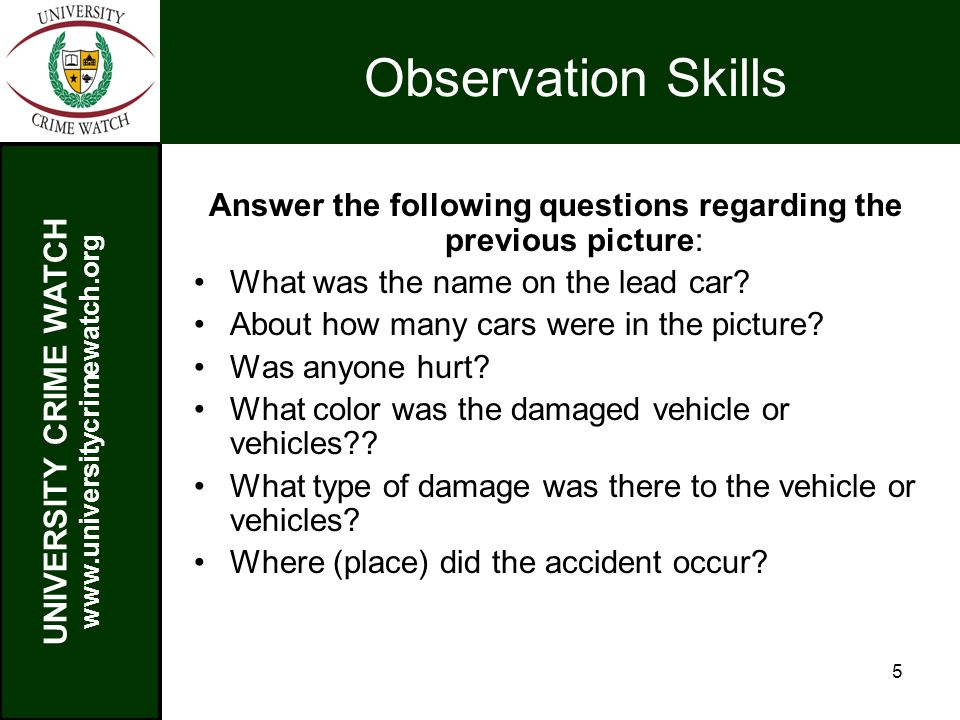 UNIVERSITY CRIME WATCH www.universitycrimewatch.org 5 Observation Skills Answer the following questions regarding the previous picture: What was the name on the lead car.