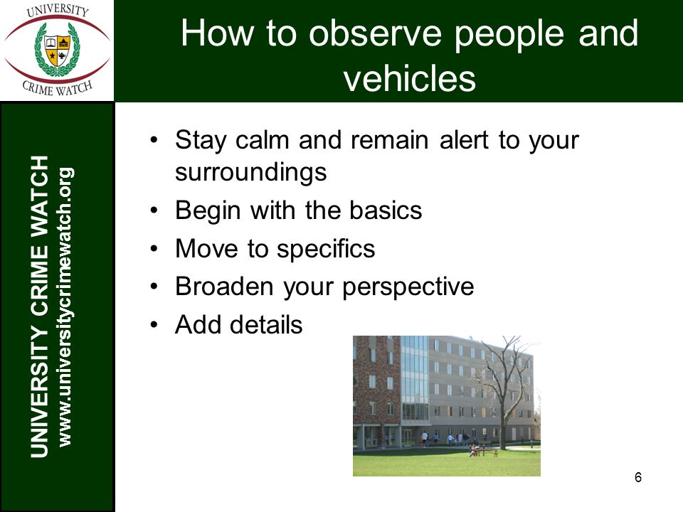 UNIVERSITY CRIME WATCH www.universitycrimewatch.org 6 How to observe people and vehicles Stay calm and remain alert to your surroundings Begin with the basics Move to specifics Broaden your perspective Add details