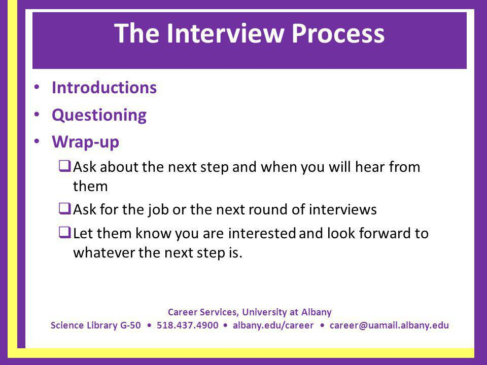 Career Services, University at Albany Science Library G-50 518.437.4900 albany.edu/career career@uamail.albany.edu The Interview Process Introductions Questioning Wrap-up Ask about the next step and when you will hear from them Ask for the job or the next round of interviews Let them know you are interested and look forward to whatever the next step is.
