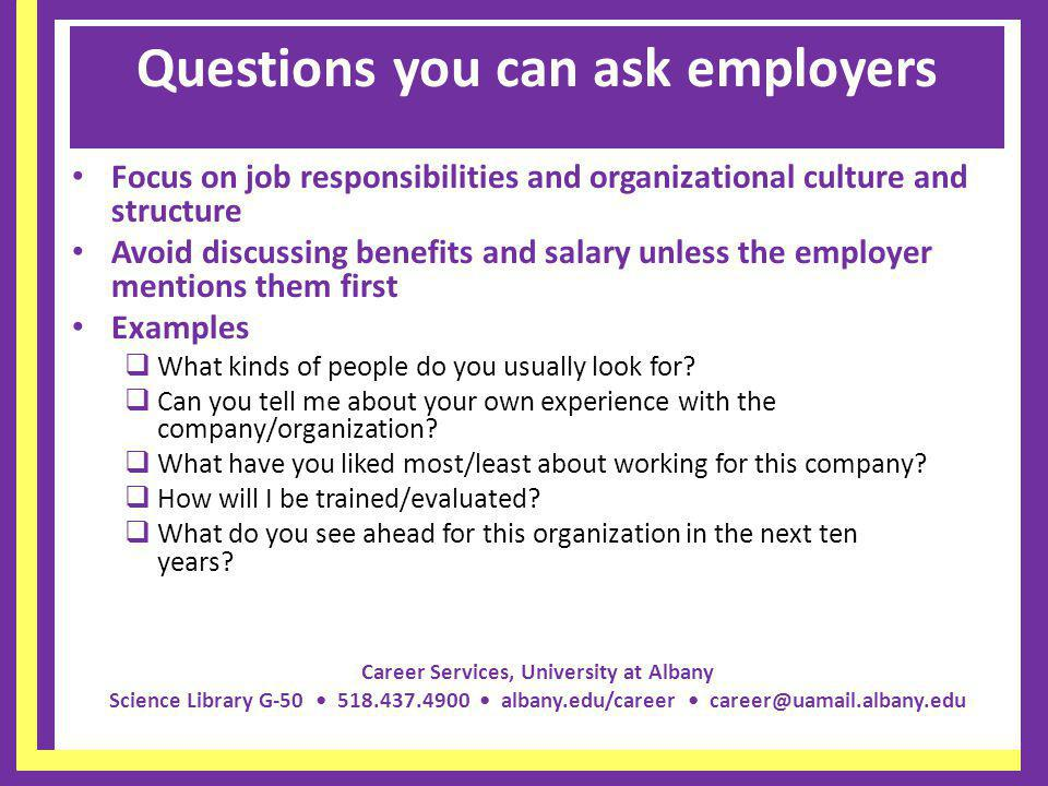 Career Services, University at Albany Science Library G-50 518.437.4900 albany.edu/career career@uamail.albany.edu Questions you can ask employers Focus on job responsibilities and organizational culture and structure Avoid discussing benefits and salary unless the employer mentions them first Examples What kinds of people do you usually look for.