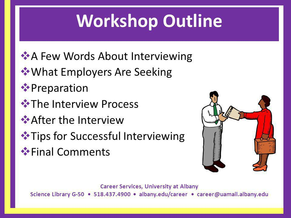 Career Services, University at Albany Science Library G-50 518.437.4900 albany.edu/career career@uamail.albany.edu Workshop Outline A Few Words About Interviewing What Employers Are Seeking Preparation The Interview Process After the Interview Tips for Successful Interviewing Final Comments