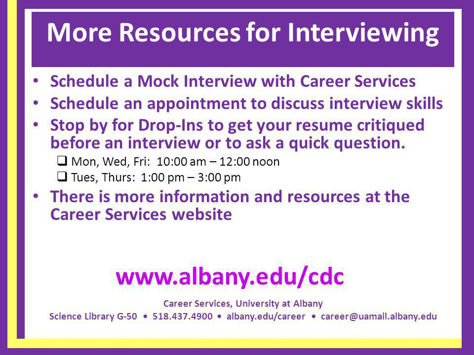 Career Services, University at Albany Science Library G-50 518.437.4900 albany.edu/career career@uamail.albany.edu More Resources for Interviewing Schedule a Mock Interview with Career Services Schedule an appointment to discuss interview skills Stop by for Drop-Ins to get your resume critiqued before an interview or to ask a quick question.