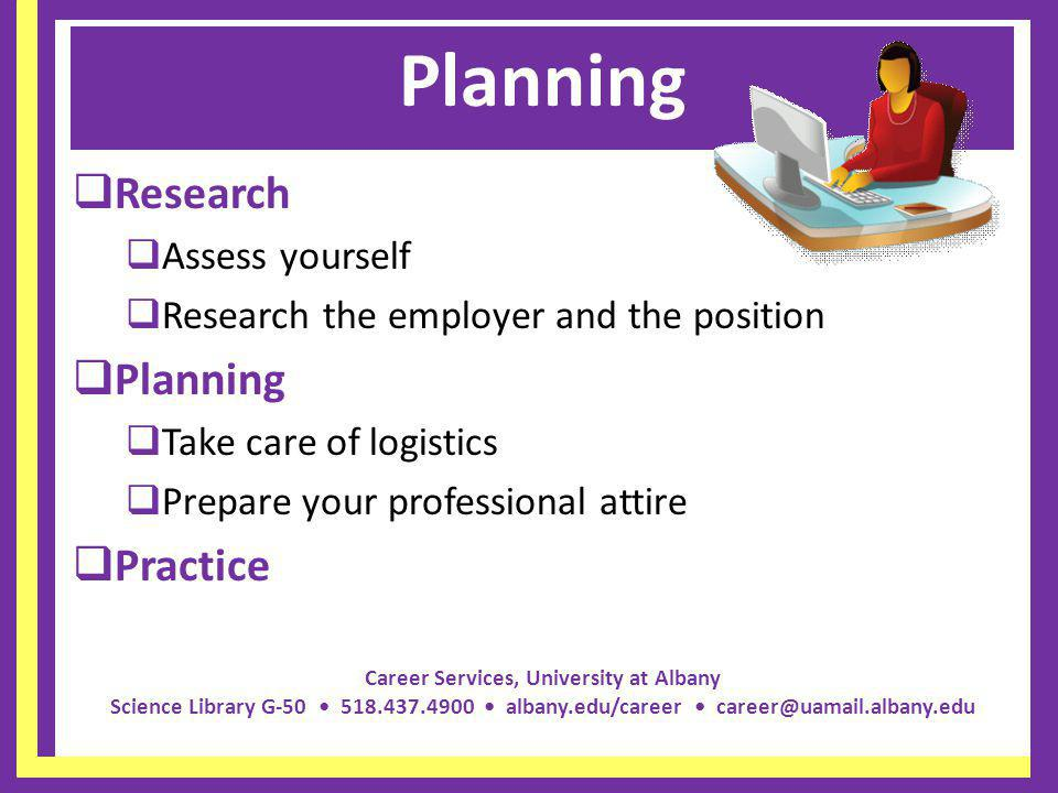 Career Services, University at Albany Science Library G-50 518.437.4900 albany.edu/career career@uamail.albany.edu Planning Research Assess yourself Research the employer and the position Planning Take care of logistics Prepare your professional attire Practice