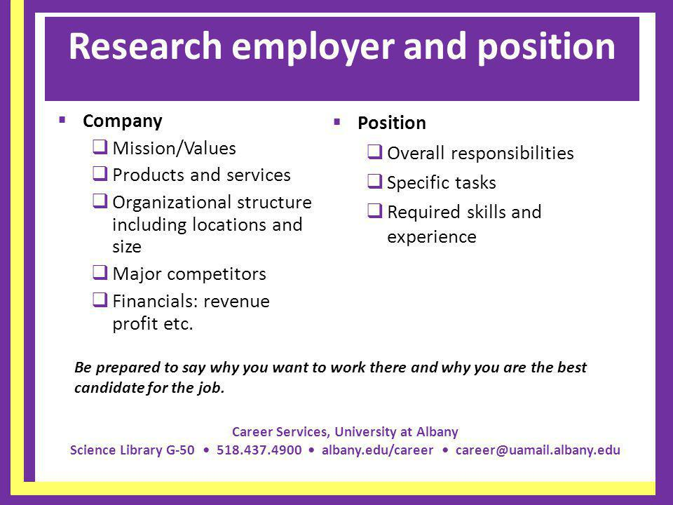 Career Services, University at Albany Science Library G-50 518.437.4900 albany.edu/career career@uamail.albany.edu Research employer and position Company Mission/Values Products and services Organizational structure including locations and size Major competitors Financials: revenue profit etc.