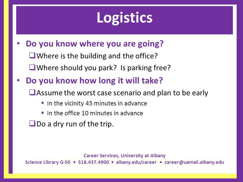 Career Services, University at Albany Science Library G-50 518.437.4900 albany.edu/career career@uamail.albany.edu Logistics Do you know where you are going.