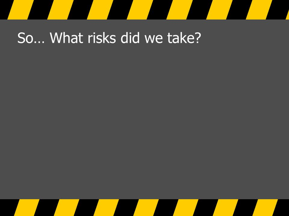 So… What risks did we take?