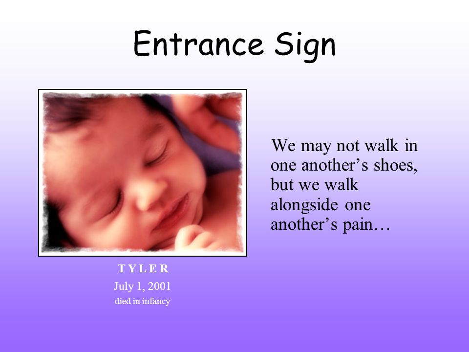 Entrance Sign We may not walk in one anothers shoes, but we walk alongside one anothers pain… T Y L E R July 1, 2001 died in infancy