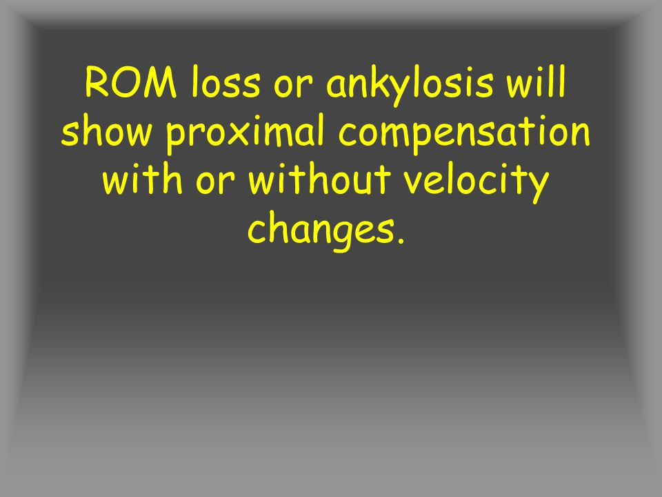 ROM loss or ankylosis will show proximal compensation with or without velocity changes.