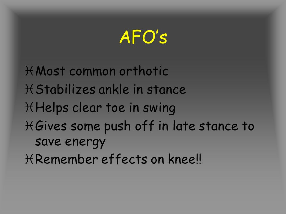 AFOs iMost common orthotic iStabilizes ankle in stance iHelps clear toe in swing iGives some push off in late stance to save energy iRemember effects on knee!!
