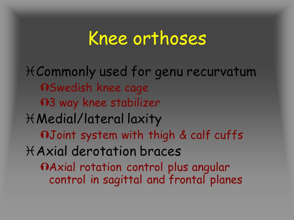 Knee orthoses iCommonly used for genu recurvatum ÝSwedish knee cage Ý3 way knee stabilizer iMedial/lateral laxity ÝJoint system with thigh & calf cuffs iAxial derotation braces ÝAxial rotation control plus angular control in sagittal and frontal planes