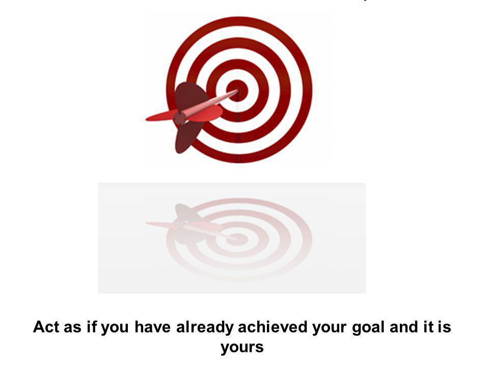 Act as if you have already achieved your goal and it is yours