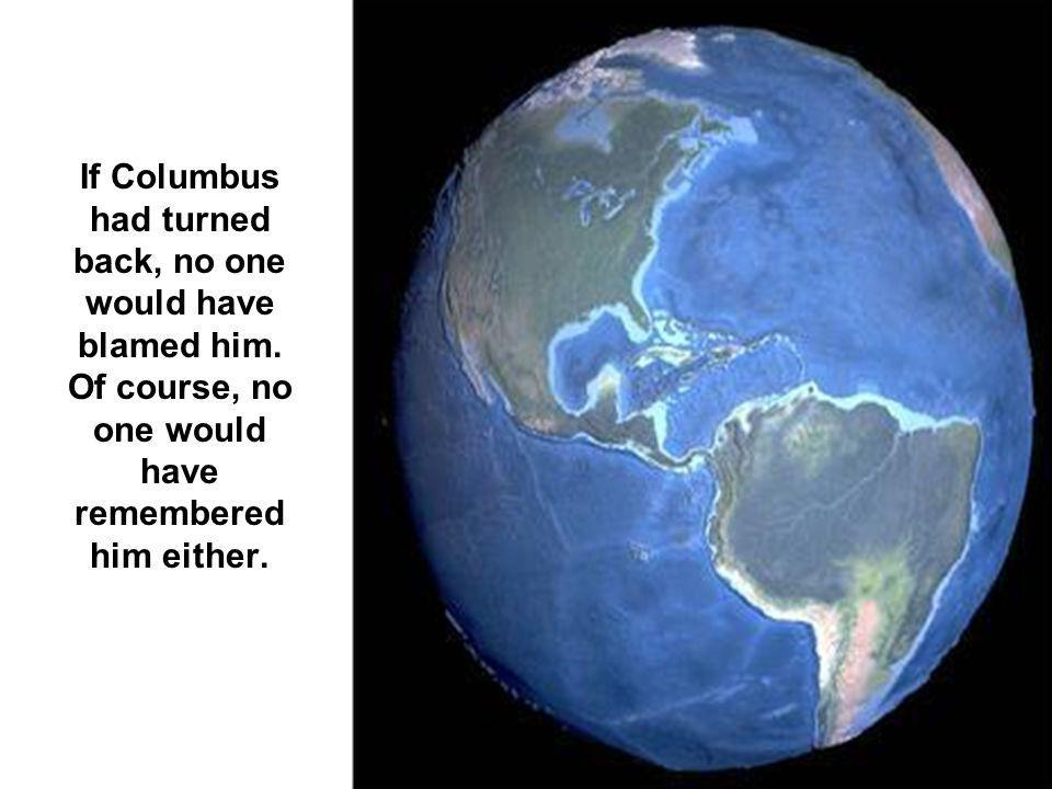 If Columbus had turned back, no one would have blamed him. Of course, no one would have remembered him either.