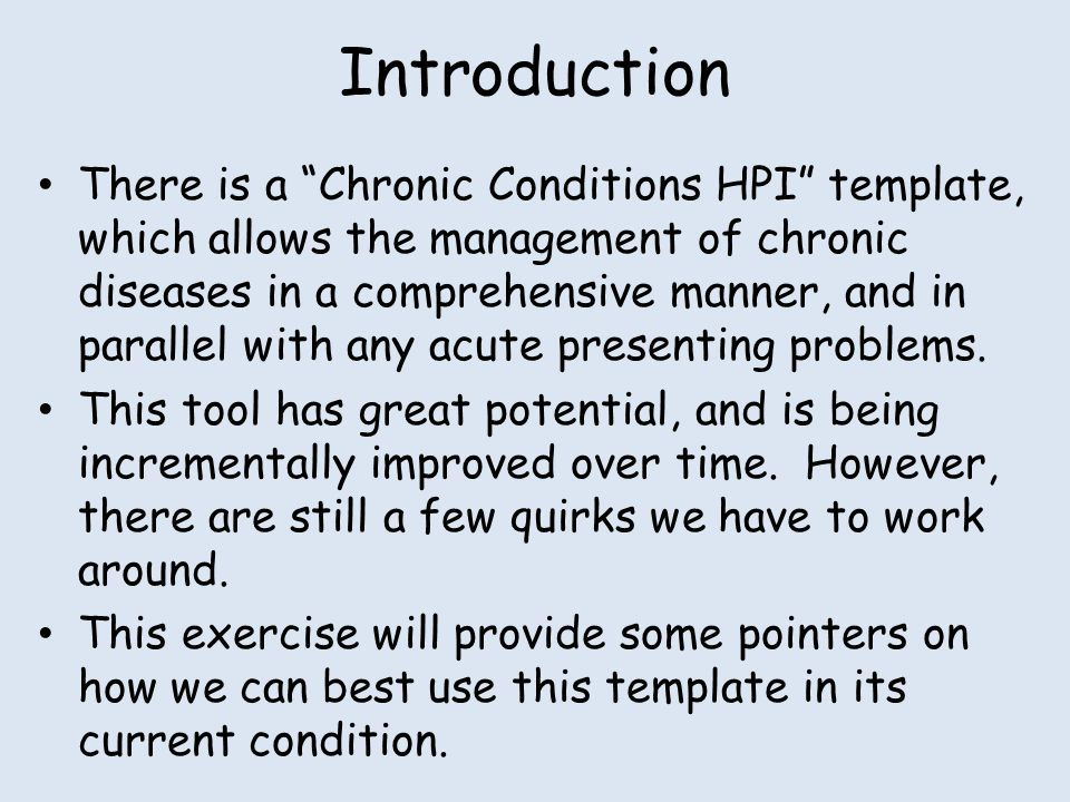Introduction There is a Chronic Conditions HPI template, which allows the management of chronic diseases in a comprehensive manner, and in parallel with any acute presenting problems.