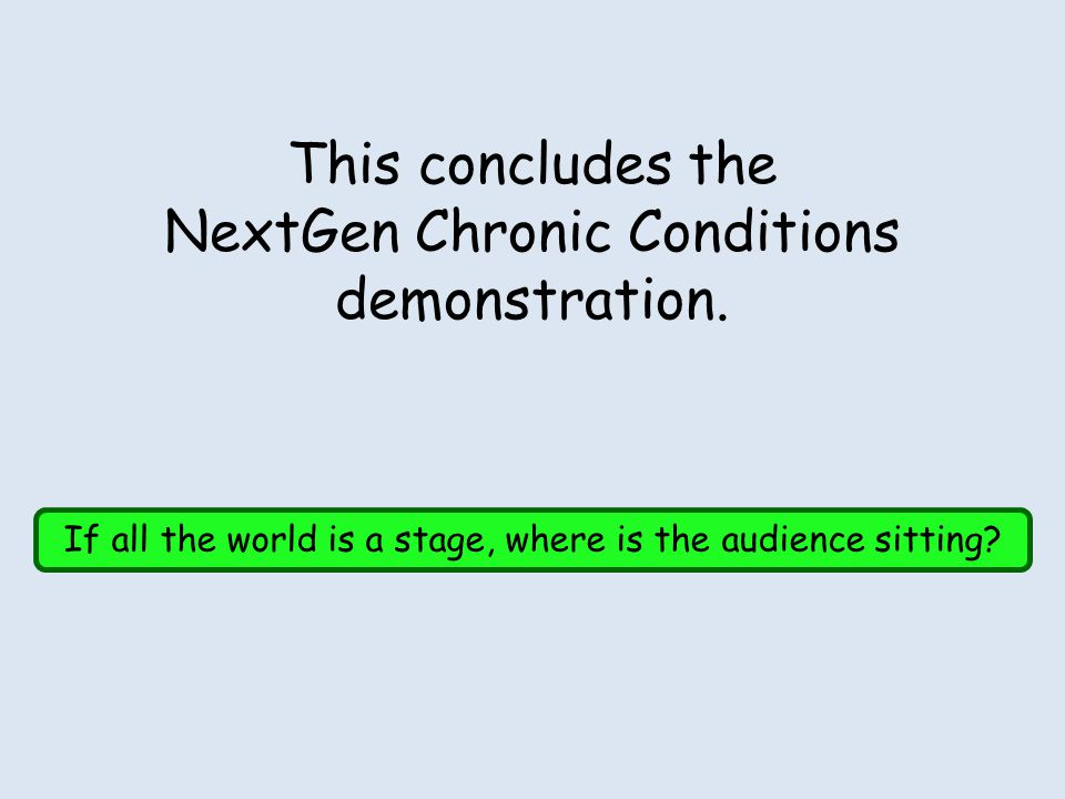 This concludes the NextGen Chronic Conditions demonstration. If all the world is a stage, where is the audience sitting?