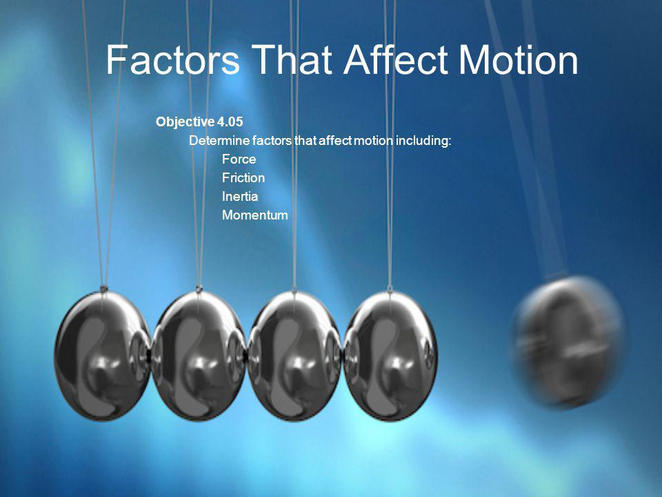 Factors That Affect Motion Objective 4.05 Determine factors that affect motion including: Force Friction Inertia Momentum