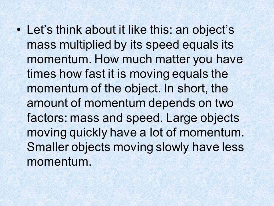 Lets think about it like this: an objects mass multiplied by its speed equals its momentum. How much matter you have times how fast it is moving equal