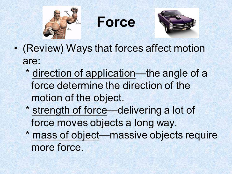 Force (Review) Ways that forces affect motion are: * direction of applicationthe angle of a force determine the direction of the motion of the object.