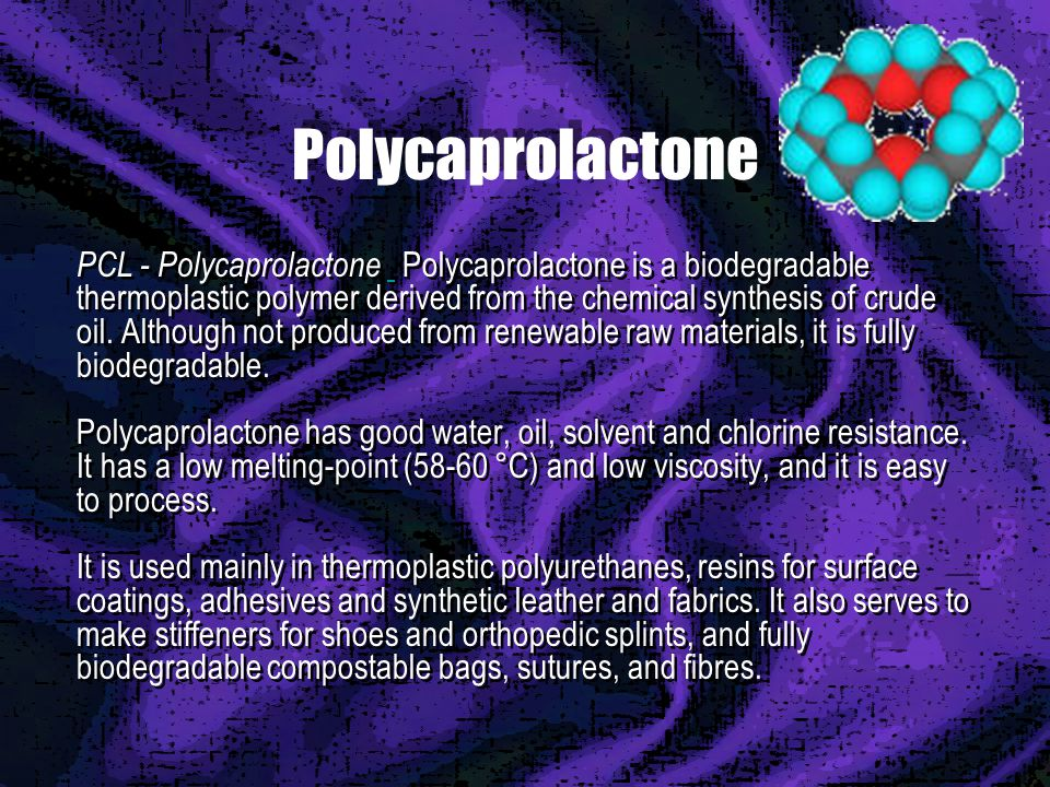 Polycaprolactone PCL - Polycaprolactone Polycaprolactone is a biodegradable thermoplastic polymer derived from the chemical synthesis of crude oil.