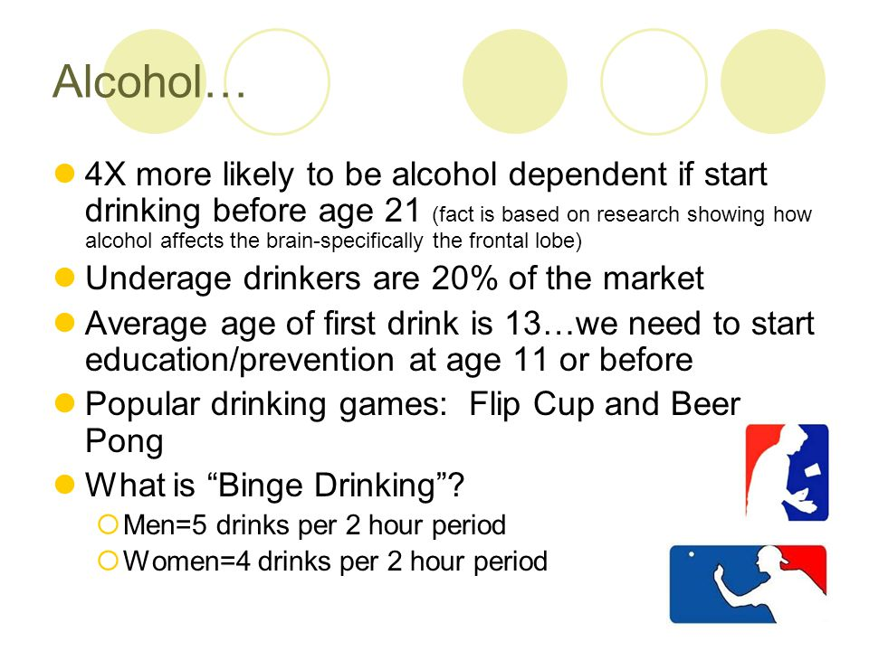 Alcohol… 4X more likely to be alcohol dependent if start drinking before age 21 (fact is based on research showing how alcohol affects the brain-specifically the frontal lobe) Underage drinkers are 20% of the market Average age of first drink is 13…we need to start education/prevention at age 11 or before Popular drinking games: Flip Cup and Beer Pong What is Binge Drinking.
