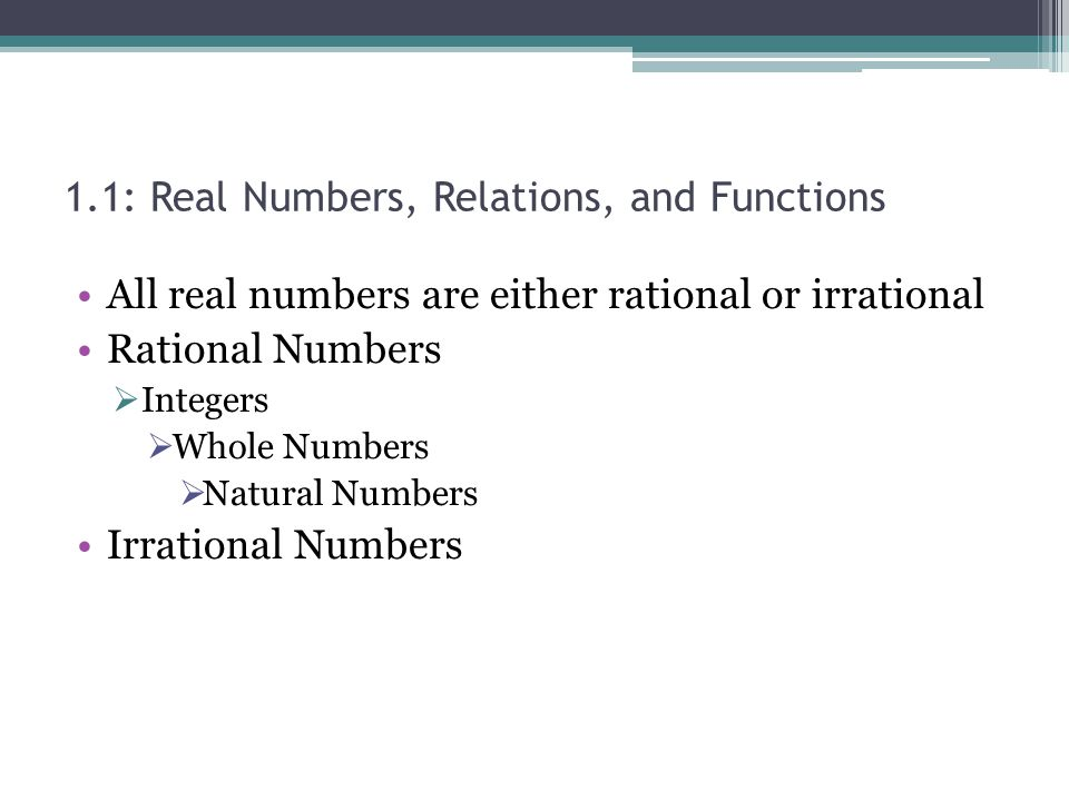 1.1: Real Numbers, Relations, and Functions All real numbers are either rational or irrational Rational Numbers Integers Whole Numbers Natural Numbers