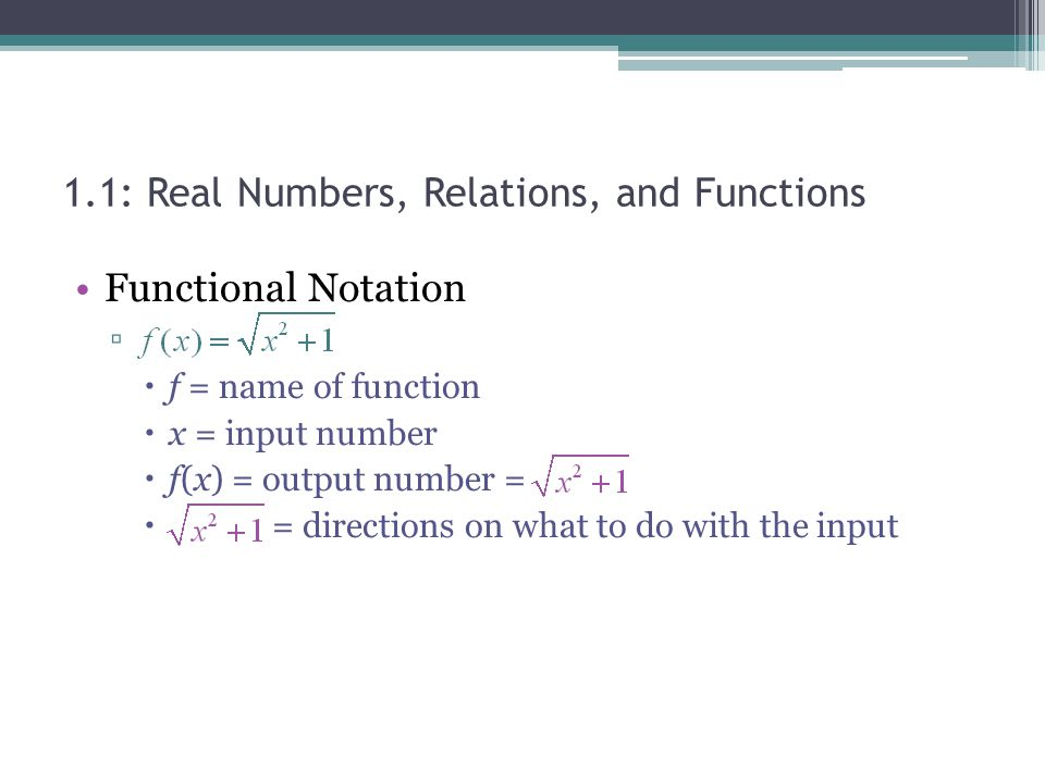 Functional Notation f = name of function x = input number f(x) = output number = = directions on what to do with the input 1.1: Real Numbers, Relation