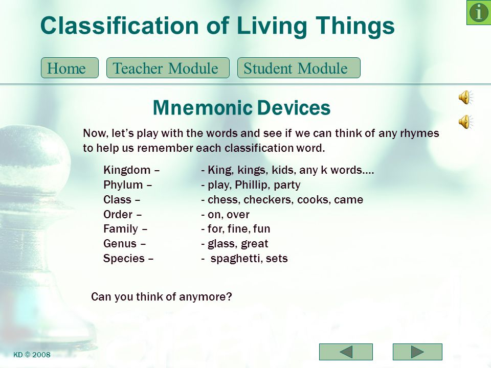 Classification of Living Things Mnemonic Devices HomeTeacher ModuleStudent Module KD © 2008 Now, lets play with the words and see if we can think of a