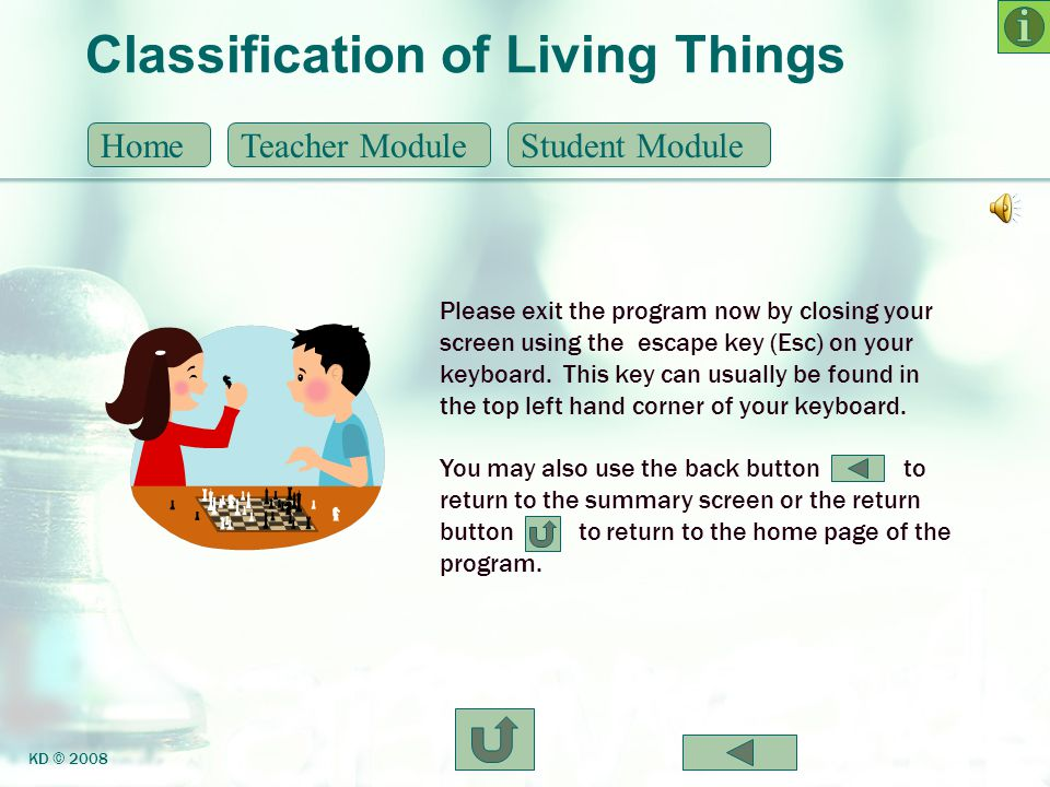 Classification of Living Things HomeTeacher ModuleStudent Module KD © 2008 Please exit the program now by closing your screen using the escape key (Es