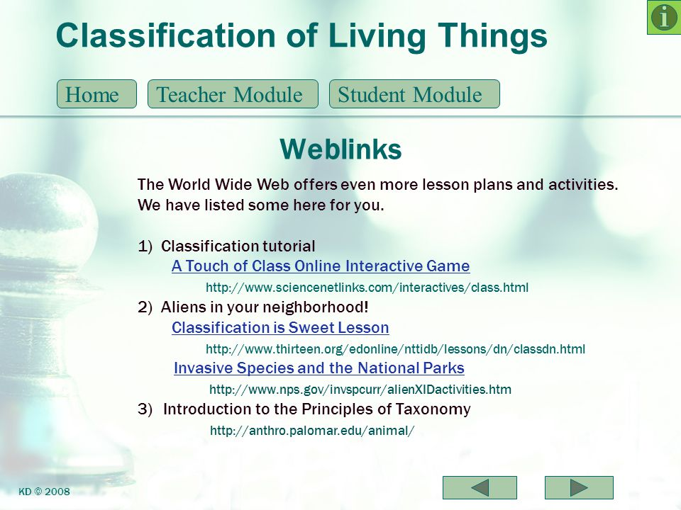 Classification of Living Things Help Screen HomeTeacher ModuleStudent Module KD © 2008 To advance screens, the user may click on the navigational arrows at the bottom right hand corner of the screen or anywhere on the screen.