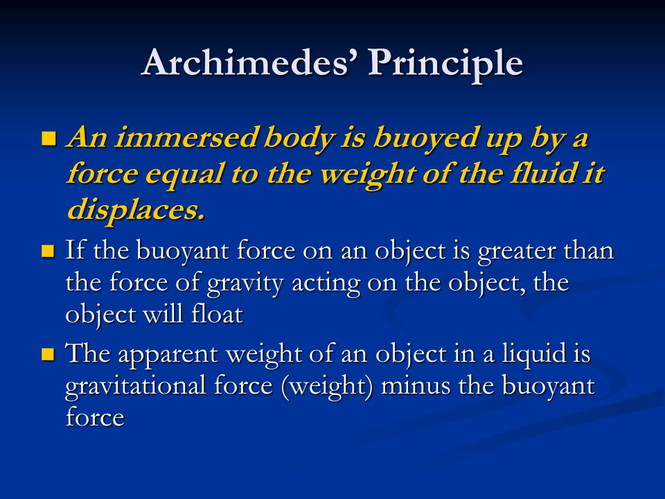 Archimedes Principle An immersed body is buoyed up by a force equal to the weight of the fluid it displaces. An immersed body is buoyed up by a force