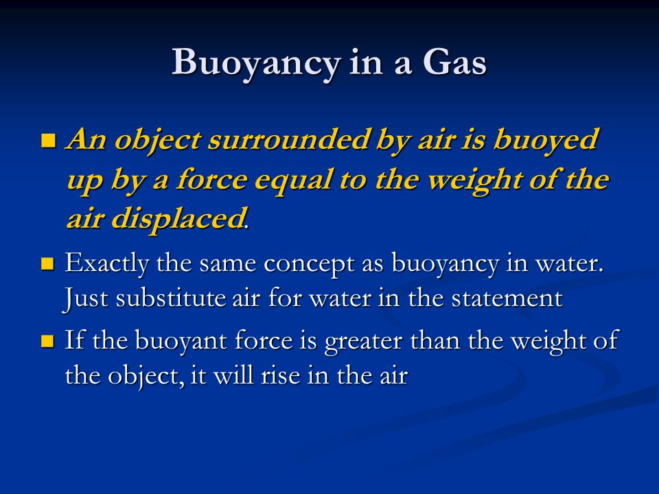 Buoyancy in a Gas An object surrounded by air is buoyed up by a force equal to the weight of the air displaced. An object surrounded by air is buoyed