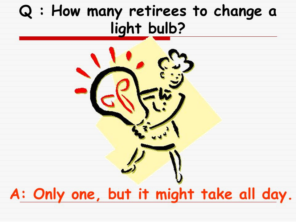 Q : When is a retiree s bedtime A : Three hours after he falls asleep on the couch.
