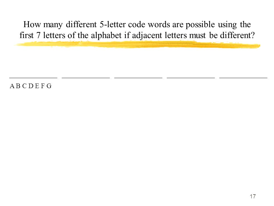 17 How many different 5-letter code words are possible using the first 7 letters of the alphabet if adjacent letters must be different.