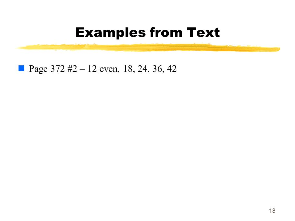 18 Examples from Text Page 372 #2 – 12 even, 18, 24, 36, 42