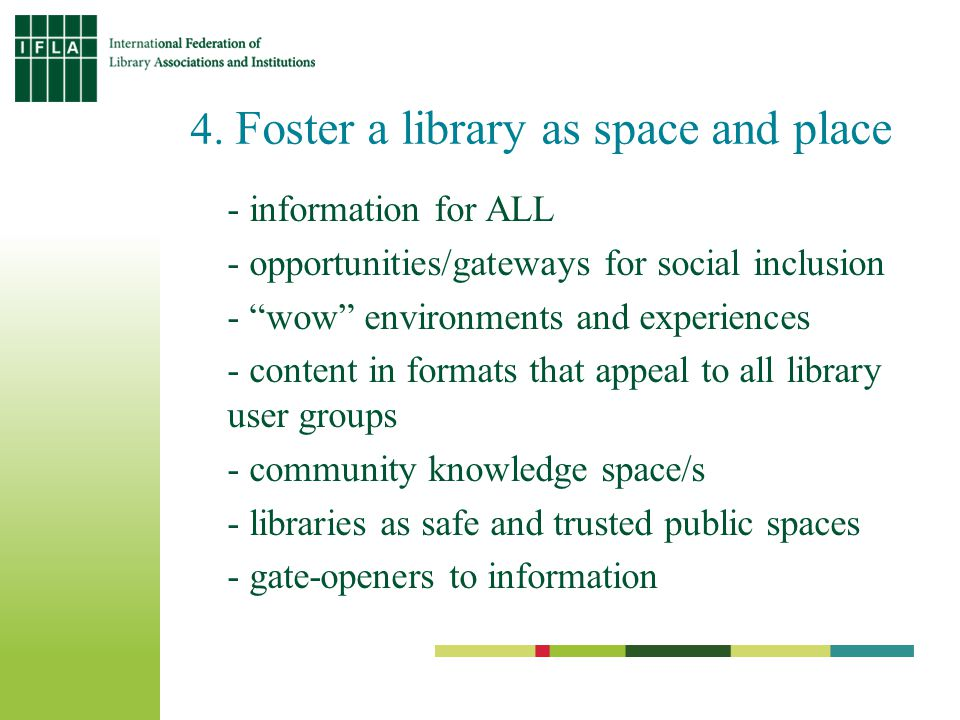 4. Foster a library as space and place - information for ALL - opportunities/gateways for social inclusion - wow environments and experiences - conten
