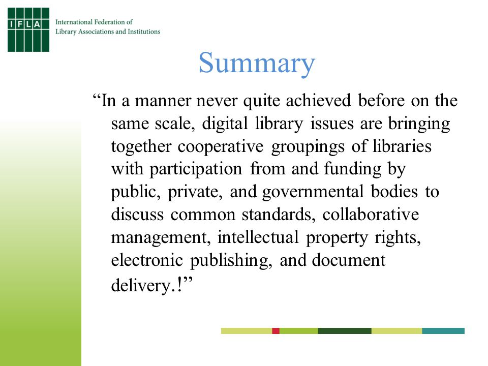 Summary In a manner never quite achieved before on the same scale, digital library issues are bringing together cooperative groupings of libraries with participation from and funding by public, private, and governmental bodies to discuss common standards, collaborative management, intellectual property rights, electronic publishing, and document delivery.!