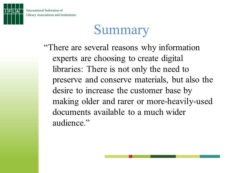 Summary There are several reasons why information experts are choosing to create digital libraries: There is not only the need to preserve and conserve materials, but also the desire to increase the customer base by making older and rarer or more-heavily-used documents available to a much wider audience.